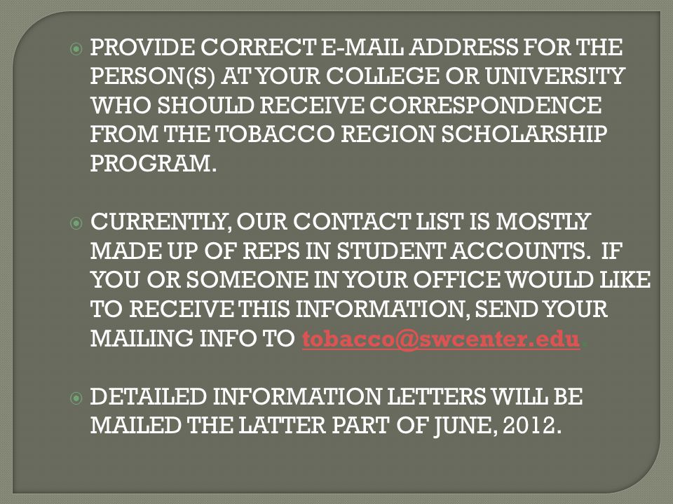  PROVIDE CORRECT E-MAIL ADDRESS FOR THE PERSON(S) AT YOUR COLLEGE OR UNIVERSITY WHO SHOULD RECEIVE CORRESPONDENCE FROM THE TOBACCO REGION SCHOLARSHIP PROGRAM.