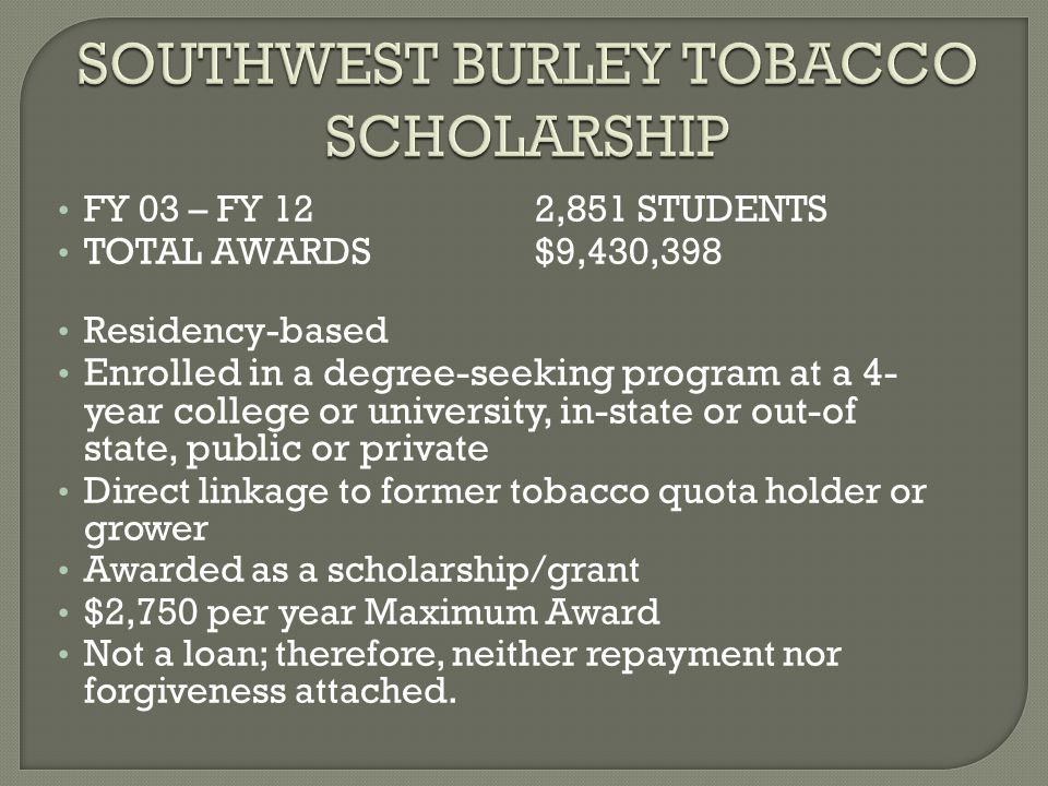 SOUTHWEST BURLEY TOBACCO SCHOLARSHIP SOUTHWEST BURLEY TOBACCO SCHOLARSHIP FY 03 – FY 12 2,851 STUDENTS TOTAL AWARDS$9,430,398 Residency-based Enrolled in a degree-seeking program at a 4- year college or university, in-state or out-of state, public or private Direct linkage to former tobacco quota holder or grower Awarded as a scholarship/grant $2,750 per year Maximum Award Not a loan; therefore, neither repayment nor forgiveness attached.