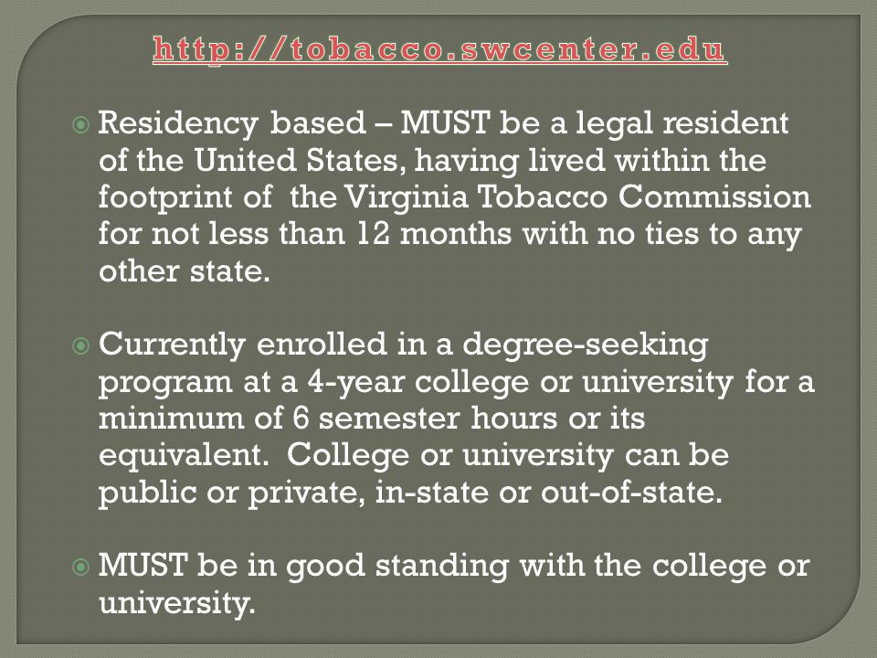  Residency based – MUST be a legal resident of the United States, having lived within the footprint of the Virginia Tobacco Commission for not less than 12 months with no ties to any other state.