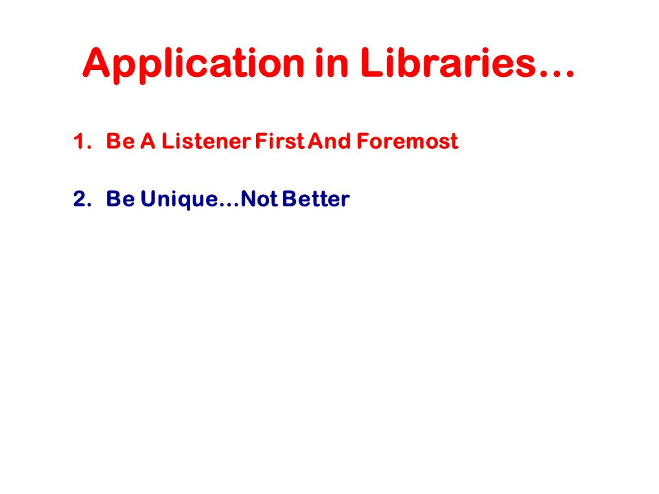 Application in Libraries… 1.Be A Listener First And Foremost 2.Be Unique…Not Better
