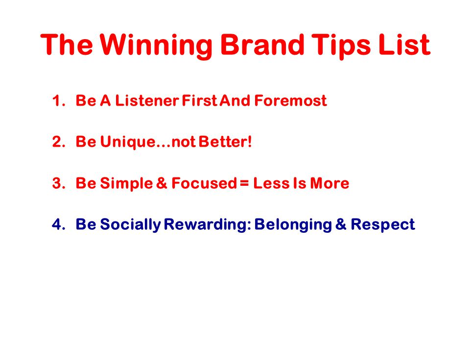 The Winning Brand Tips List 1.Be A Listener First And Foremost 2.Be Unique…not Better.