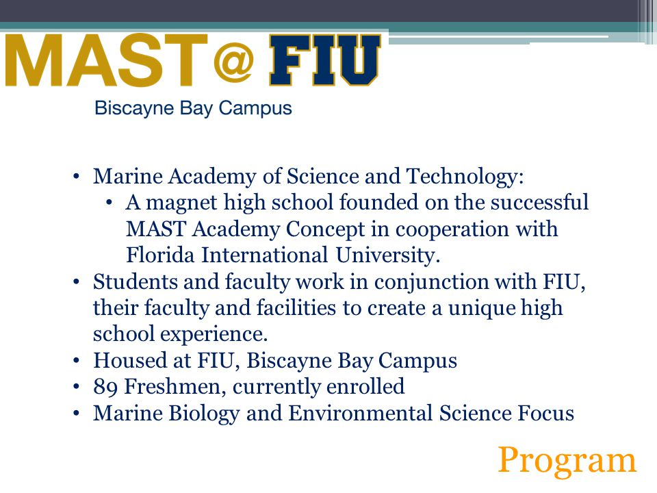 Marine Academy of Science and Technology: A magnet high school founded on the successful MAST Academy Concept in cooperation with Florida International University.