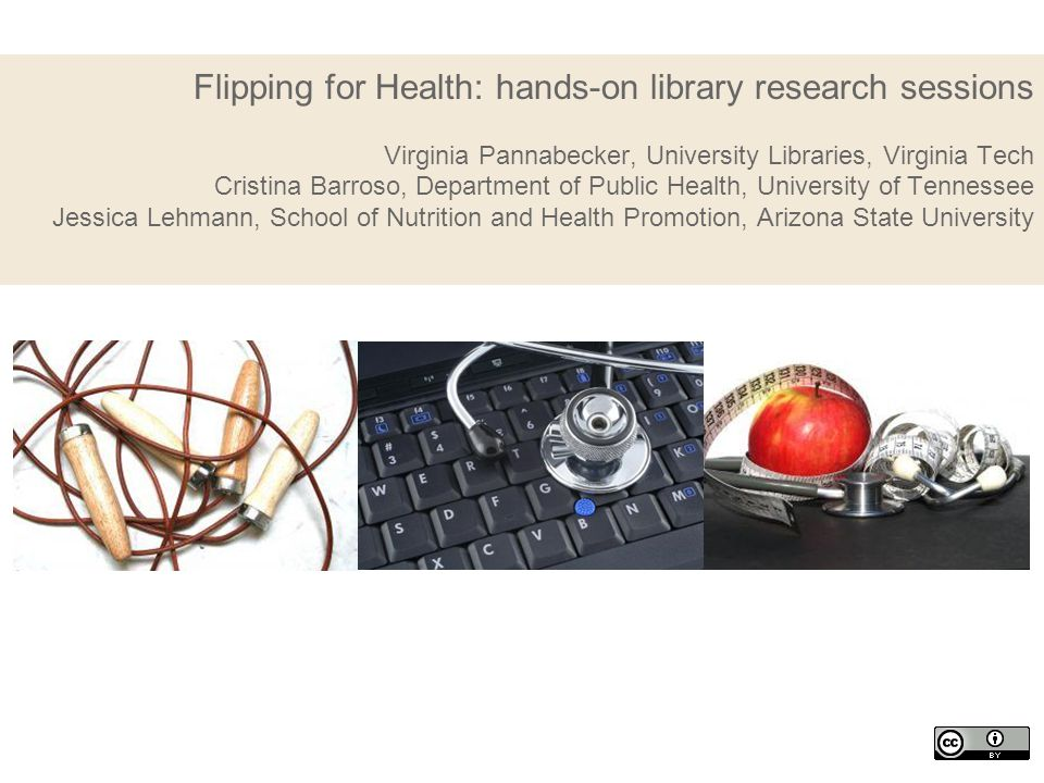 Flipping for Health: hands-on library research sessions Virginia Pannabecker, University Libraries, Virginia Tech Cristina Barroso, Department of Publ
