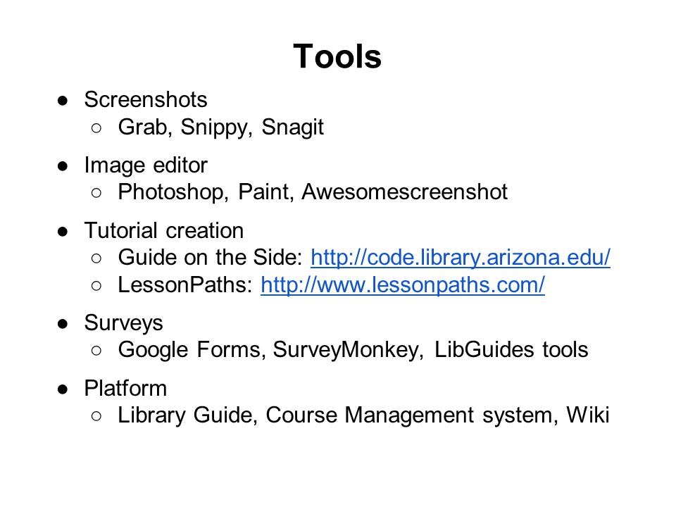 Tools ●Screenshots ○Grab, Snippy, Snagit ●Image editor ○Photoshop, Paint, Awesomescreenshot ●Tutorial creation ○Guide on the Side: http://code.library