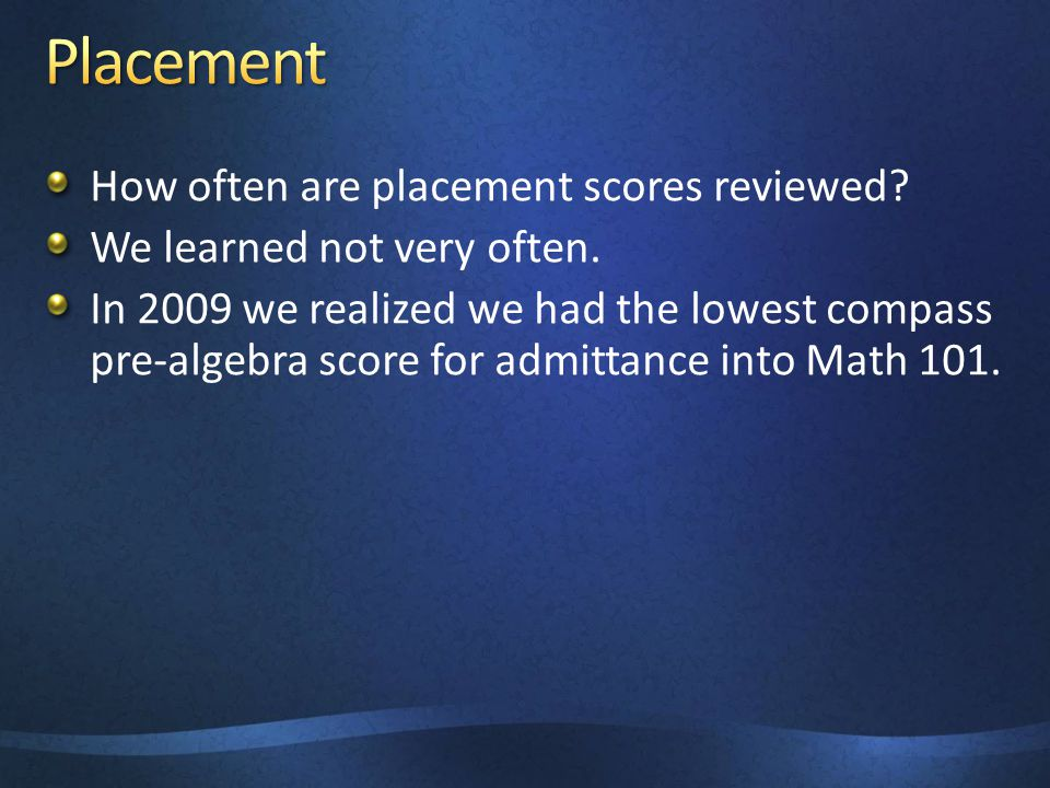 How often are placement scores reviewed. We learned not very often.