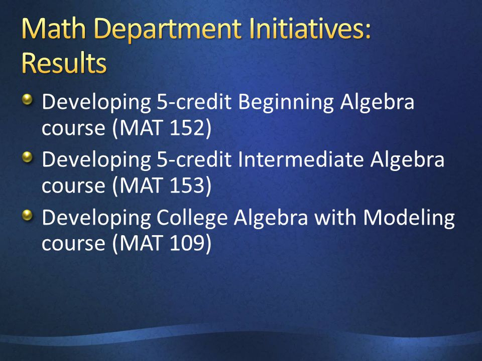 Developing 5-credit Beginning Algebra course (MAT 152) Developing 5-credit Intermediate Algebra course (MAT 153) Developing College Algebra with Model
