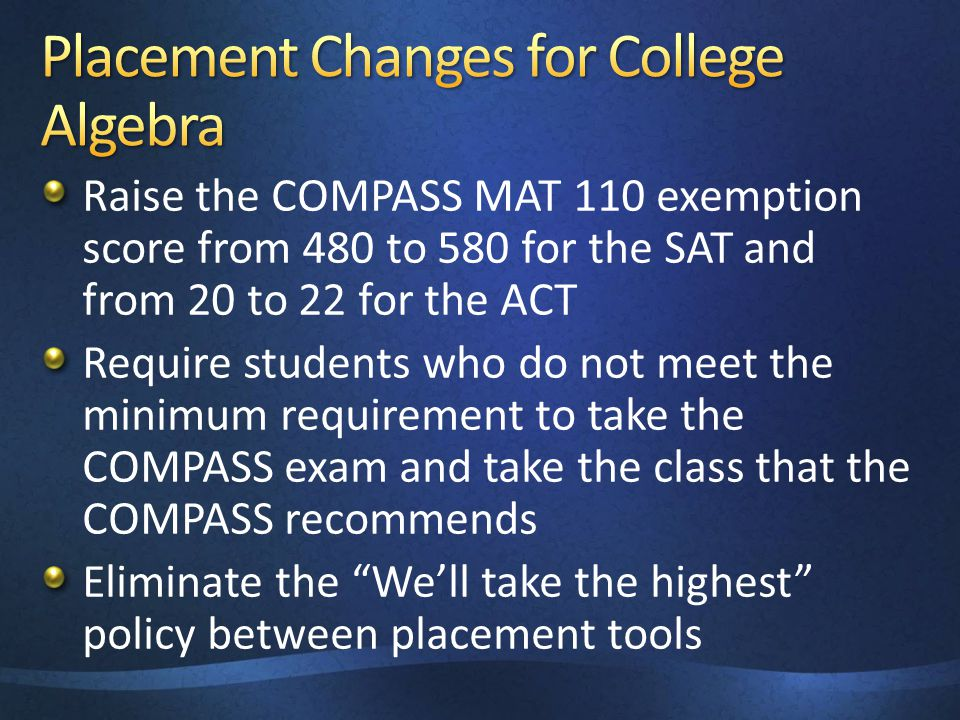 Raise the COMPASS MAT 110 exemption score from 480 to 580 for the SAT and from 20 to 22 for the ACT Require students who do not meet the minimum requi