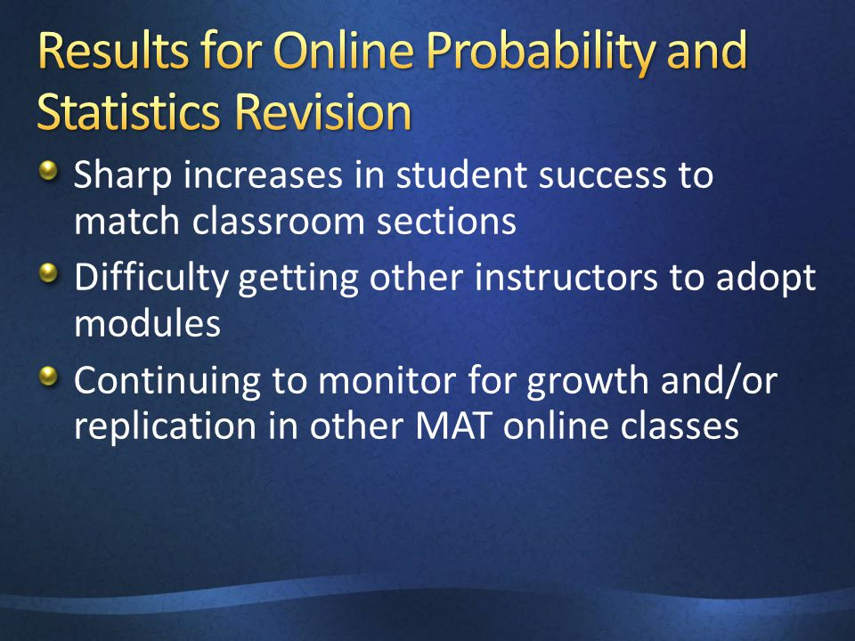 Sharp increases in student success to match classroom sections Difficulty getting other instructors to adopt modules Continuing to monitor for growth and/or replication in other MAT online classes