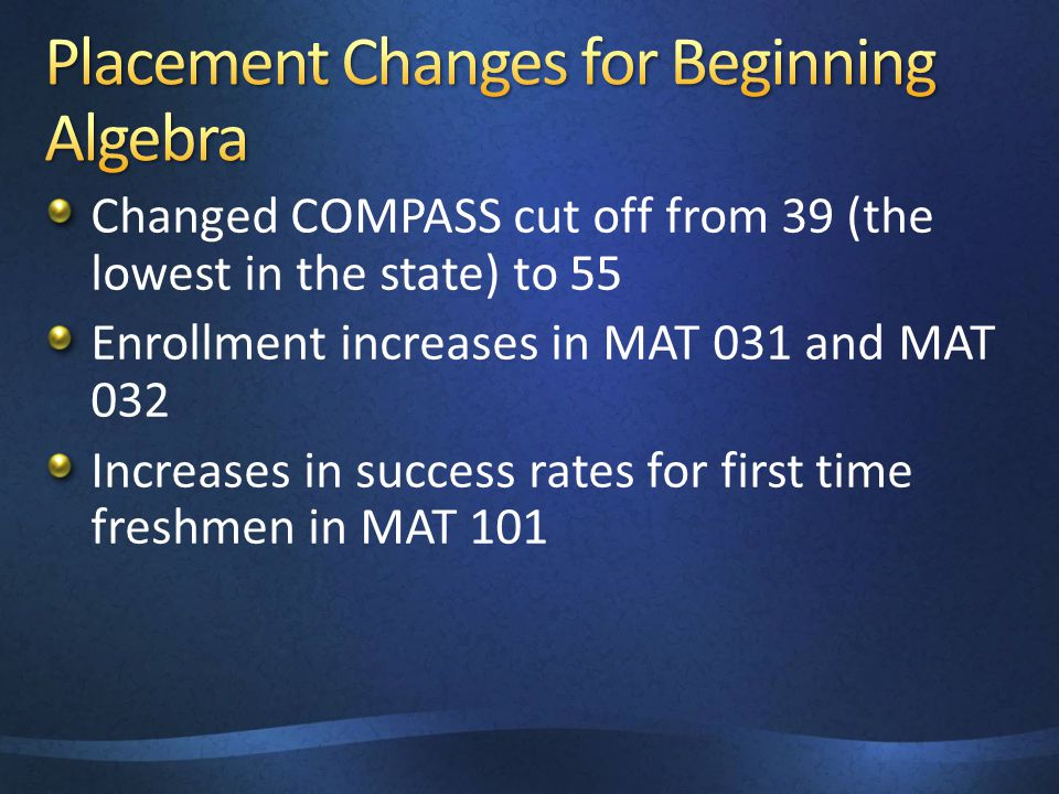 Changed COMPASS cut off from 39 (the lowest in the state) to 55 Enrollment increases in MAT 031 and MAT 032 Increases in success rates for first time