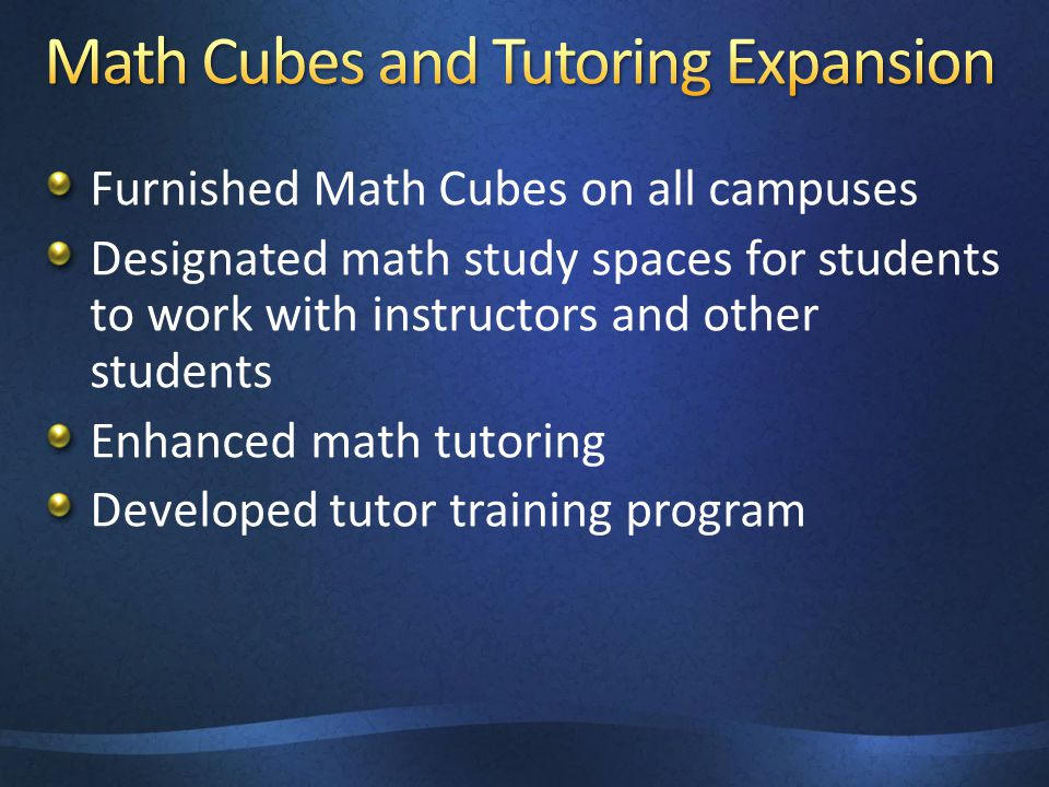 Furnished Math Cubes on all campuses Designated math study spaces for students to work with instructors and other students Enhanced math tutoring Deve