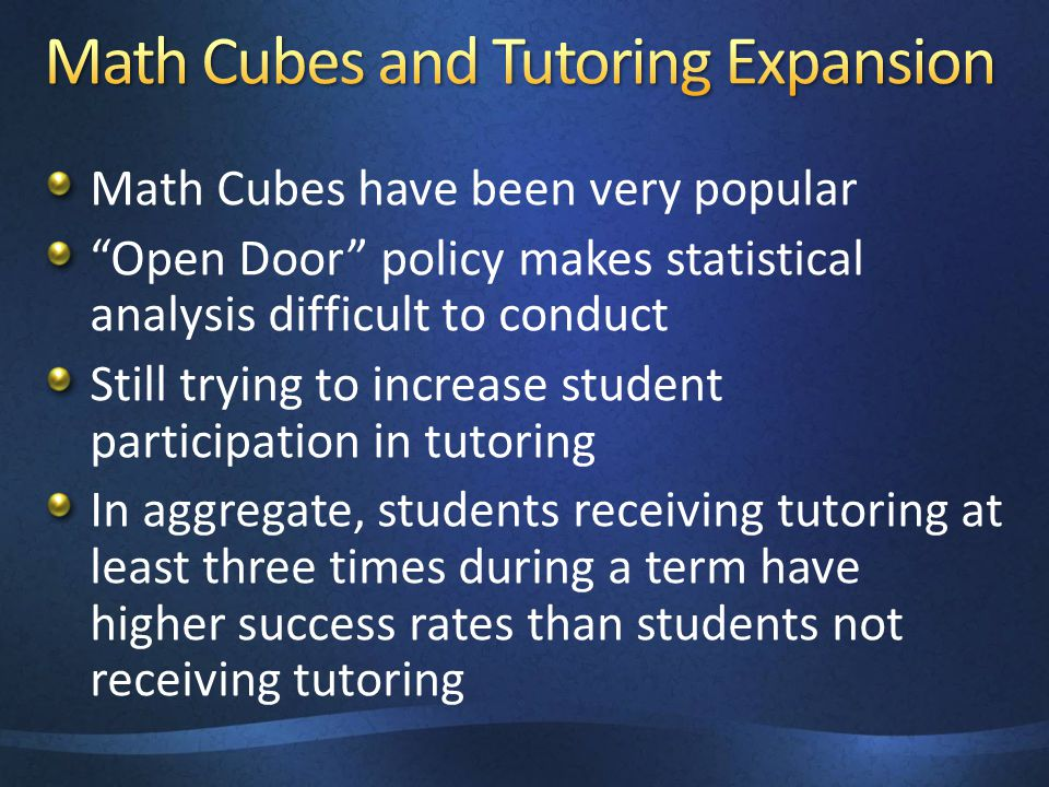 "Math Cubes have been very popular ""Open Door"" policy makes statistical analysis difficult to conduct Still trying to increase student participation in"