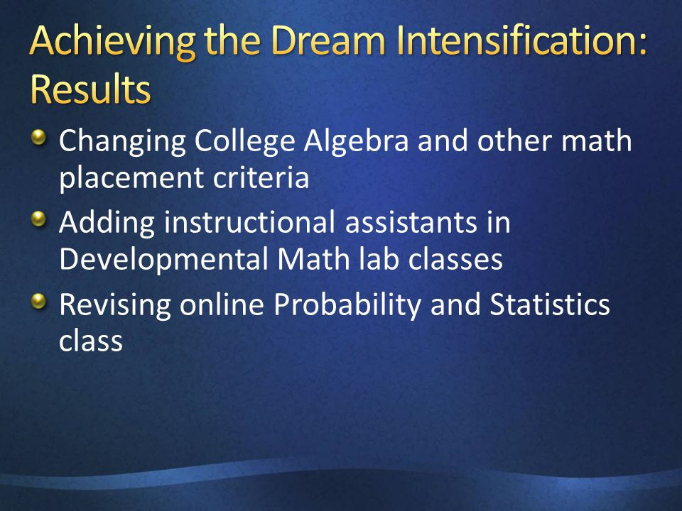 Changing College Algebra and other math placement criteria Adding instructional assistants in Developmental Math lab classes Revising online Probabili