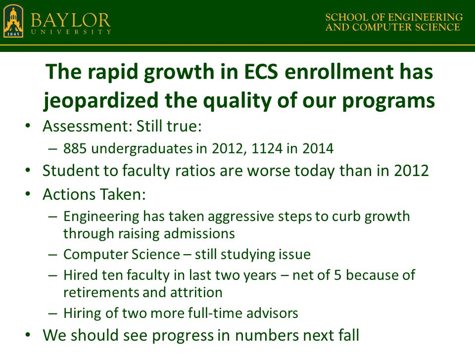 The rapid growth in ECS enrollment has jeopardized the quality of our programs Assessment: Still true: – 885 undergraduates in 2012, 1124 in 2014 Student to faculty ratios are worse today than in 2012 Actions Taken: – Engineering has taken aggressive steps to curb growth through raising admissions – Computer Science – still studying issue – Hired ten faculty in last two years – net of 5 because of retirements and attrition – Hiring of two more full-time advisors We should see progress in numbers next fall
