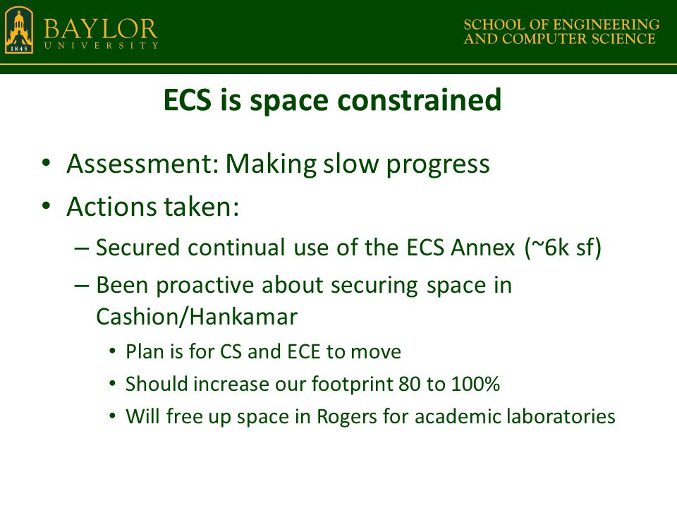ECS is space constrained Assessment: Making slow progress Actions taken: – Secured continual use of the ECS Annex (~6k sf) – Been proactive about securing space in Cashion/Hankamar Plan is for CS and ECE to move Should increase our footprint 80 to 100% Will free up space in Rogers for academic laboratories