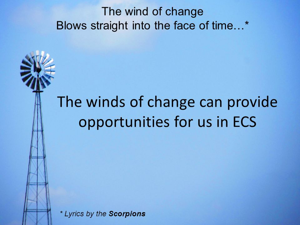 The wind of change Blows straight into the face of time…* The winds of change can provide opportunities for us in ECS * Lyrics by the Scorpions