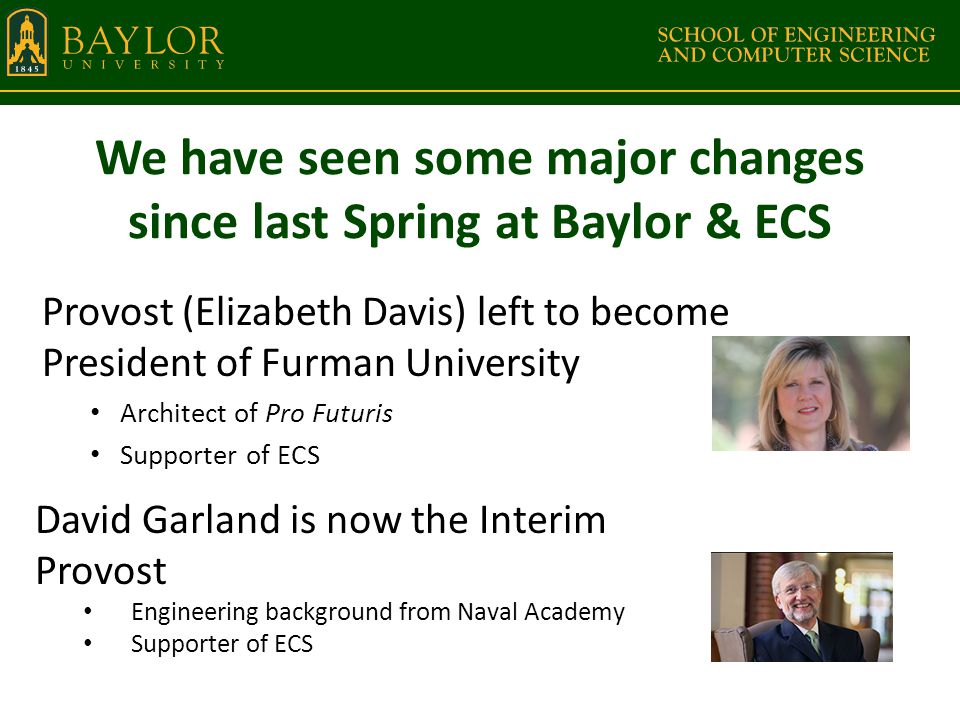 We have seen some major changes since last Spring at Baylor & ECS Provost (Elizabeth Davis) left to become President of Furman University Architect of Pro Futuris Supporter of ECS David Garland is now the Interim Provost Engineering background from Naval Academy Supporter of ECS
