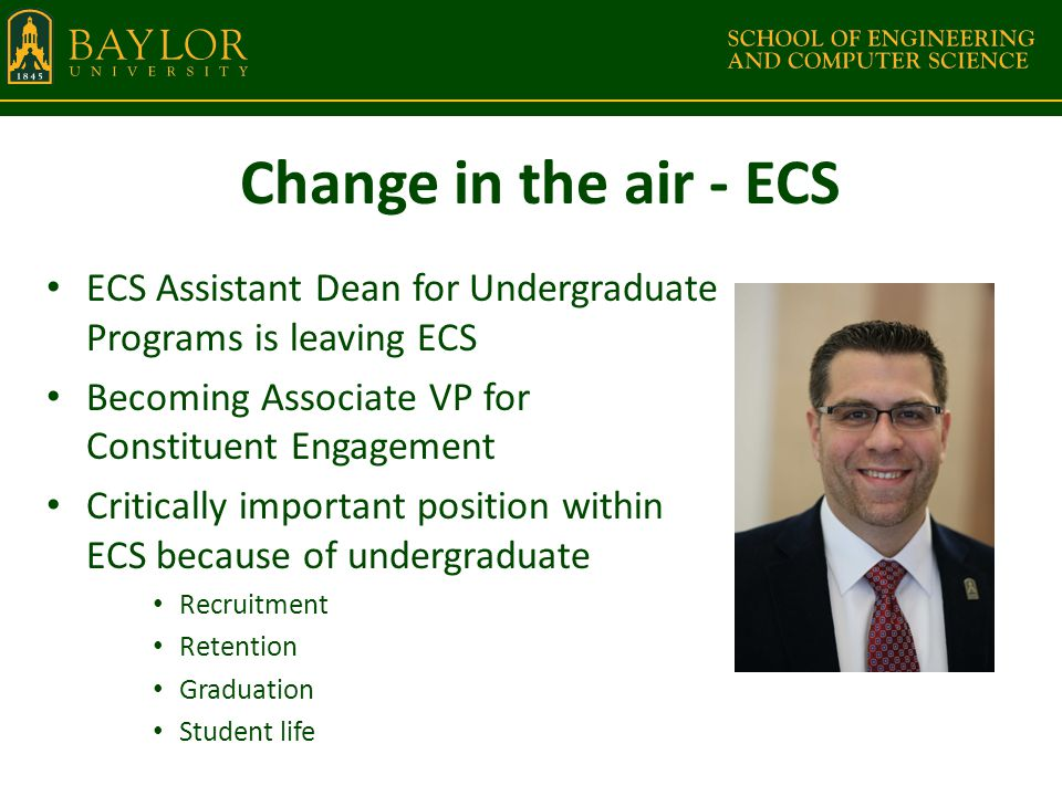 Change in the air - ECS ECS Assistant Dean for Undergraduate Programs is leaving ECS Becoming Associate VP for Constituent Engagement Critically important position within ECS because of undergraduate Recruitment Retention Graduation Student life