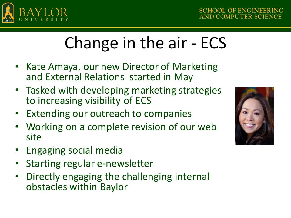 Change in the air - ECS Kate Amaya, our new Director of Marketing and External Relations started in May Tasked with developing marketing strategies to increasing visibility of ECS Extending our outreach to companies Working on a complete revision of our web site Engaging social media Starting regular e-newsletter Directly engaging the challenging internal obstacles within Baylor