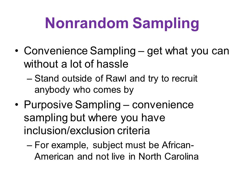 Nonrandom Sampling Convenience Sampling – get what you can without a lot of hassle –Stand outside of Rawl and try to recruit anybody who comes by Purposive Sampling – convenience sampling but where you have inclusion/exclusion criteria –For example, subject must be African- American and not live in North Carolina