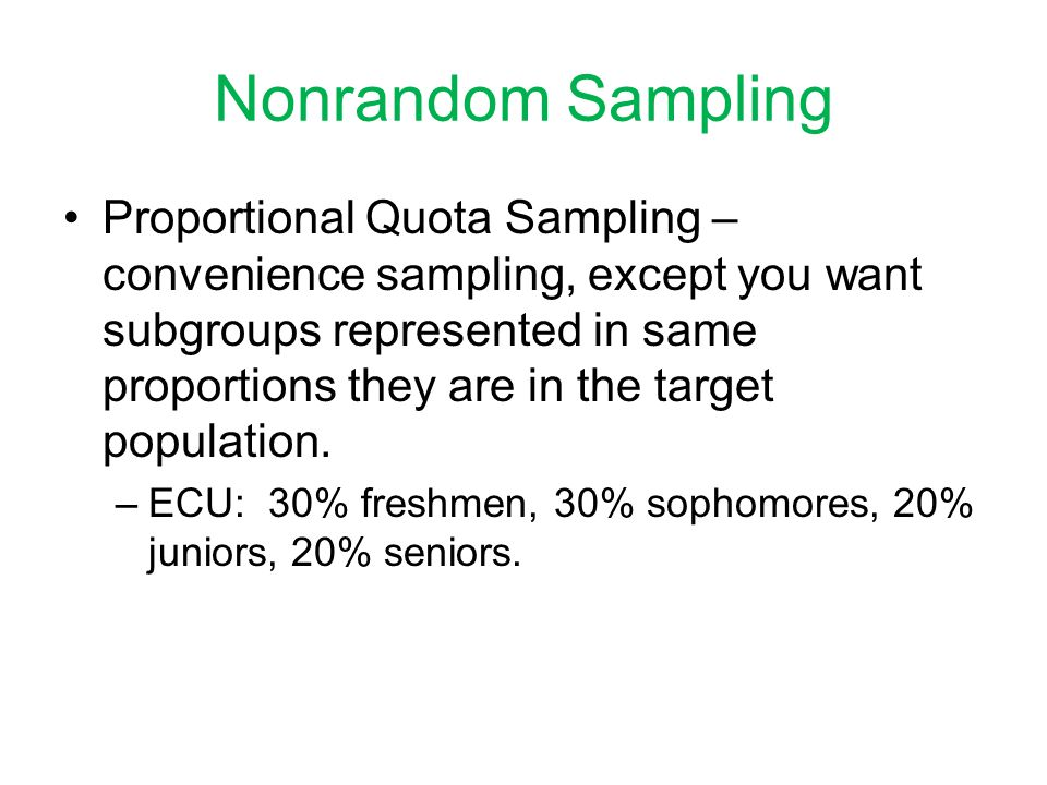 Nonrandom Sampling Proportional Quota Sampling – convenience sampling, except you want subgroups represented in same proportions they are in the target population.