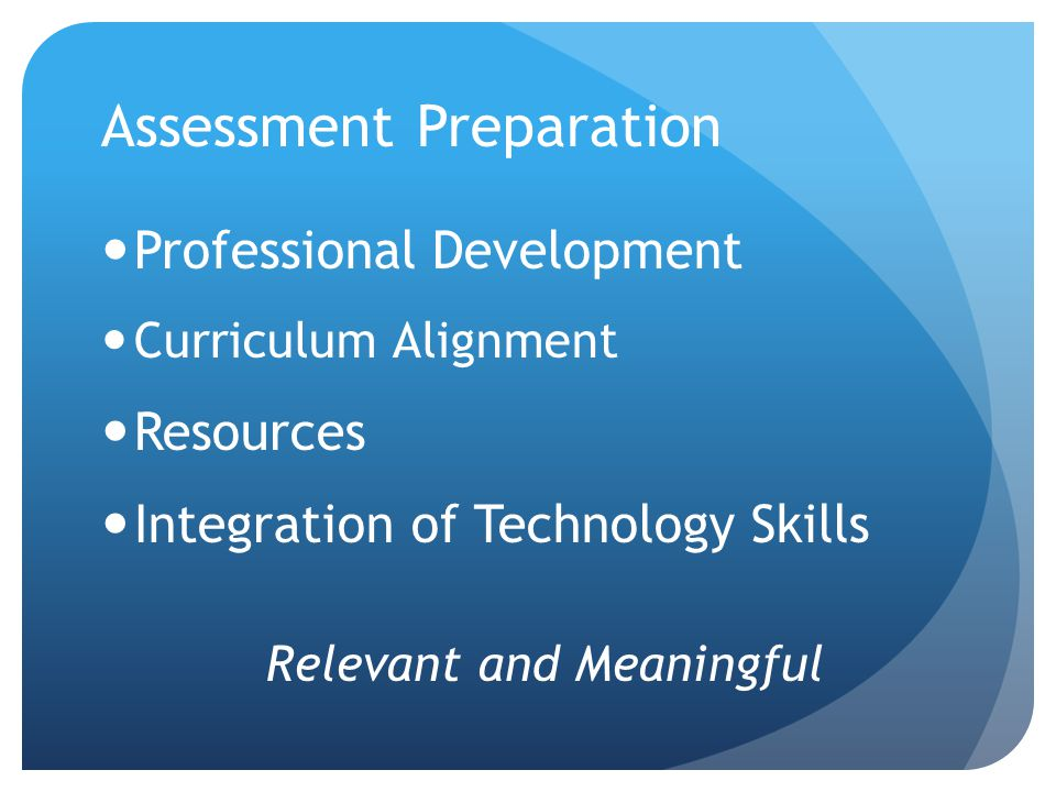 Assessment Preparation Professional Development Curriculum Alignment Resources Integration of Technology Skills Relevant and Meaningful