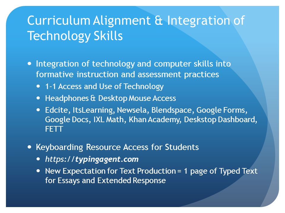 Curriculum Alignment & Integration of Technology Skills Integration of technology and computer skills into formative instruction and assessment practices 1-1 Access and Use of Technology Headphones & Desktop Mouse Access Edcite, ItsLearning, Newsela, Blendspace, Google Forms, Google Docs, IXL Math, Khan Academy, Deskstop Dashboard, FETT Keyboarding Resource Access for Students https://typingagent.com New Expectation for Text Production = 1 page of Typed Text for Essays and Extended Response