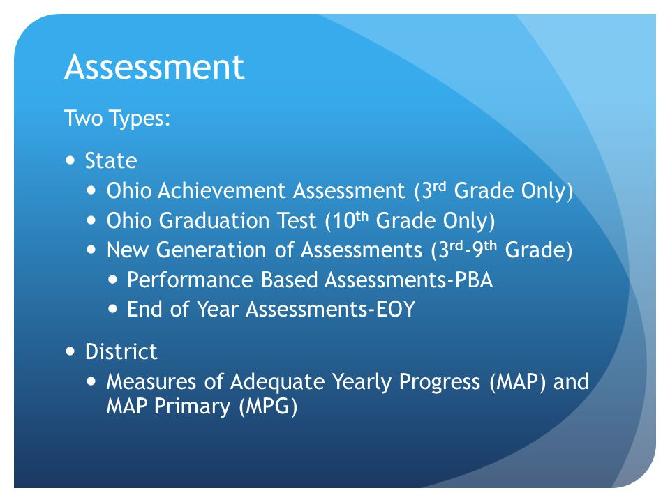 Assessment Two Types: State Ohio Achievement Assessment (3 rd Grade Only) Ohio Graduation Test (10 th Grade Only) New Generation of Assessments (3 rd -9 th Grade) Performance Based Assessments-PBA End of Year Assessments-EOY District Measures of Adequate Yearly Progress (MAP) and MAP Primary (MPG)