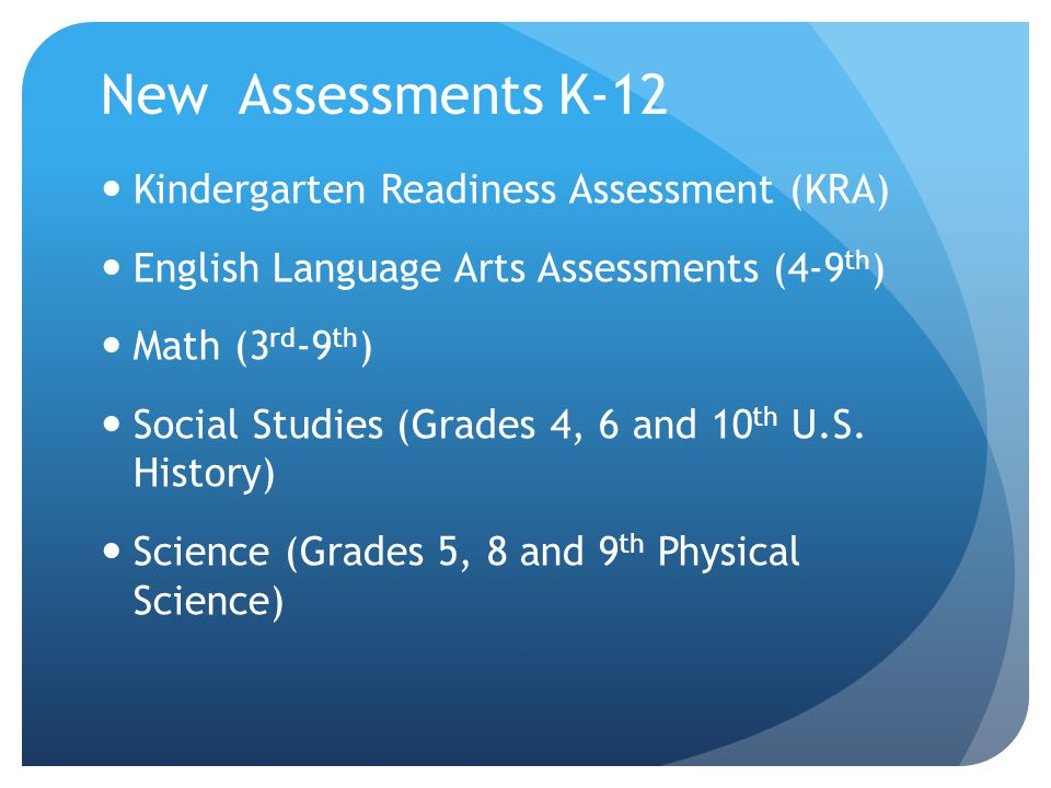 New Assessments K-12 Kindergarten Readiness Assessment (KRA) English Language Arts Assessments (4-9 th ) Math (3 rd -9 th ) Social Studies (Grades 4, 6 and 10 th U.S.