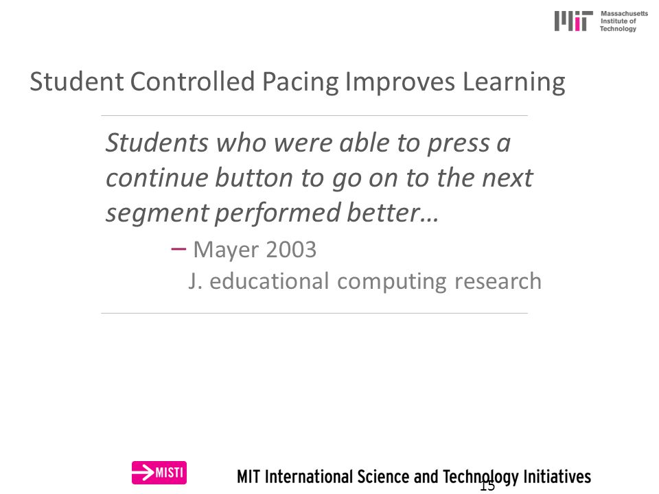 Student Controlled Pacing Improves Learning Students who were able to press a continue button to go on to the next segment performed better… – Mayer 2003 J.