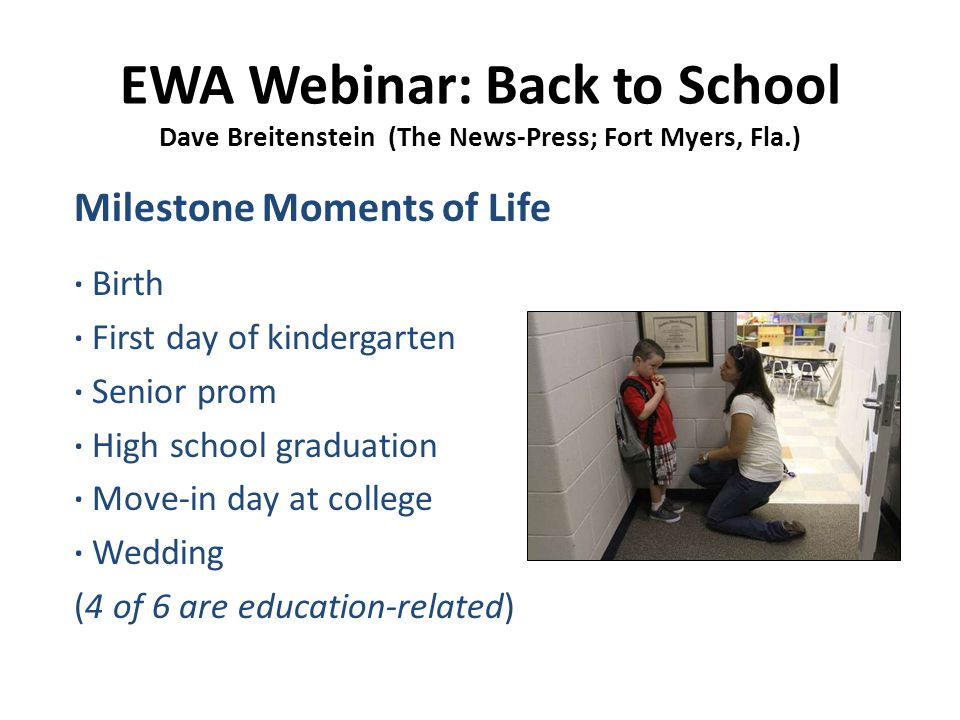 EWA Webinar: Back to School Dave Breitenstein (The News-Press; Fort Myers, Fla.) Milestone Moments of Life ∙ Birth ∙ First day of kindergarten ∙ Senior prom ∙ High school graduation ∙ Move-in day at college ∙ Wedding (4 of 6 are education-related)
