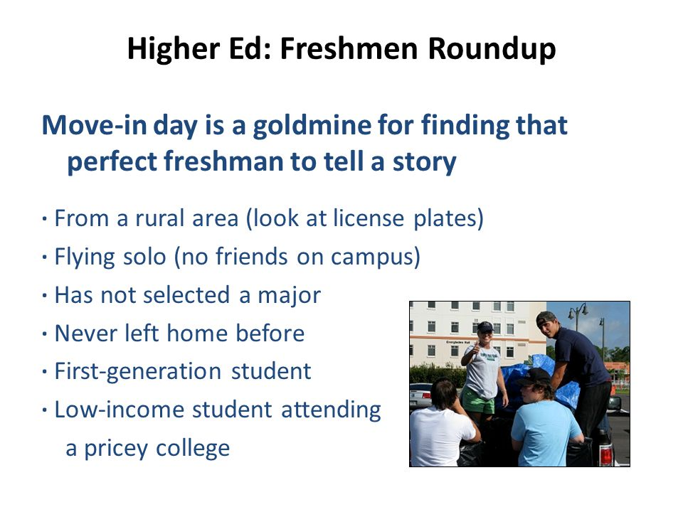 Higher Ed: Freshmen Roundup Move-in day is a goldmine for finding that perfect freshman to tell a story ∙ From a rural area (look at license plates) ∙ Flying solo (no friends on campus) ∙ Has not selected a major ∙ Never left home before ∙ First-generation student ∙ Low-income student attending a pricey college