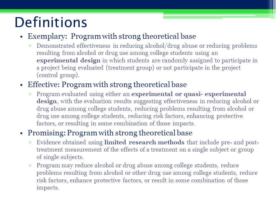 Definitions Exemplary: Program with strong theoretical base ▫Demonstrated effectiveness in reducing alcohol/drug abuse or reducing problems resulting from alcohol or drug use among college students using an experimental design in which students are randomly assigned to participate in a project being evaluated (treatment group) or not participate in the project (control group).