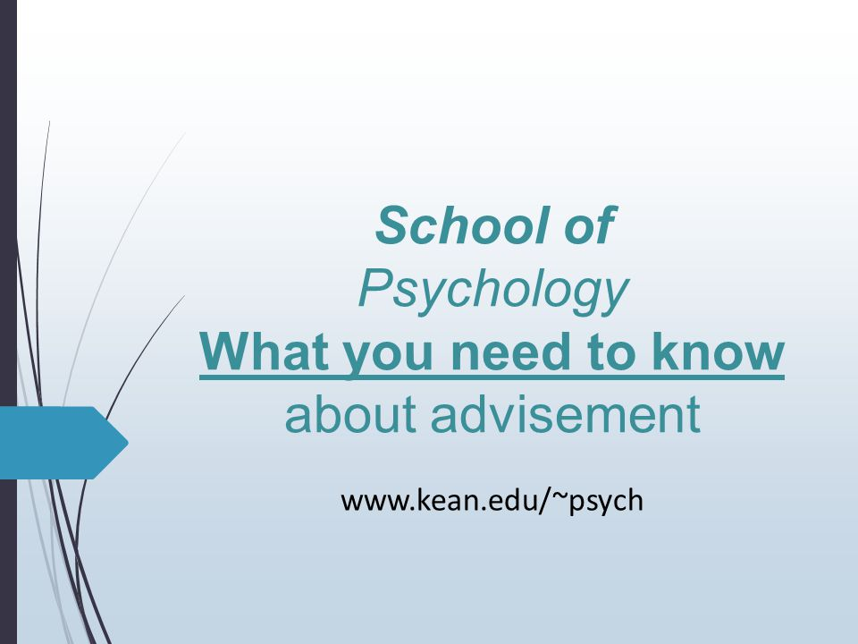 School of Psychology What you need to know about advisement www.kean.edu/~psych