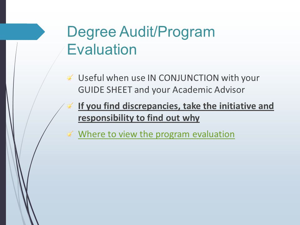 Degree Audit/Program Evaluation Useful when use IN CONJUNCTION with your GUIDE SHEET and your Academic Advisor If you find discrepancies, take the initiative and responsibility to find out why Where to view the program evaluation