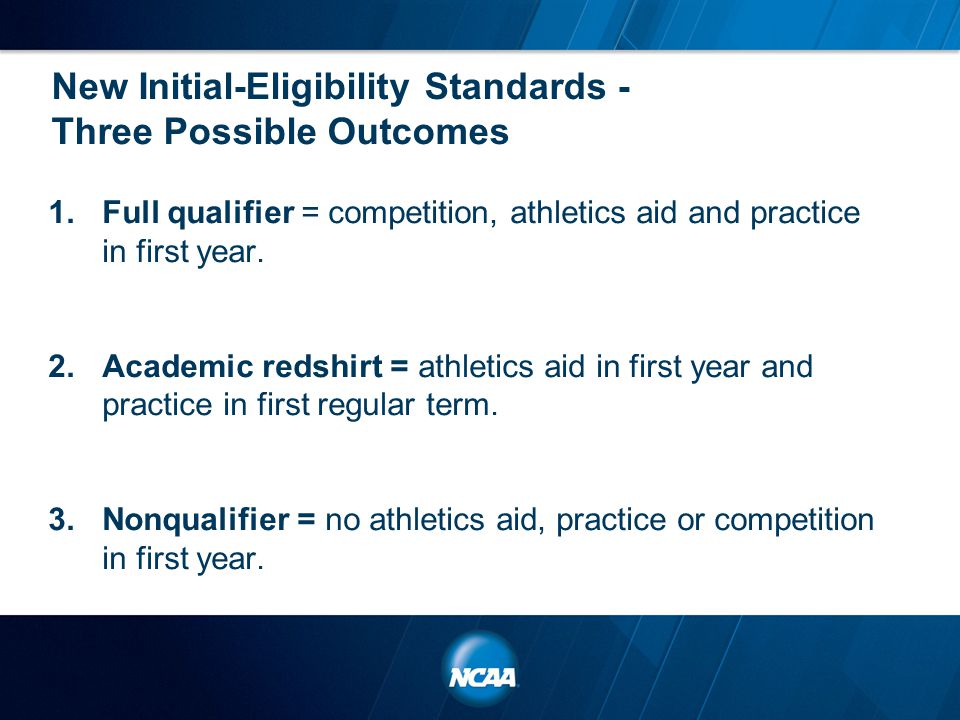 New Initial-Eligibility Standards - Three Possible Outcomes 1.Full qualifier = competition, athletics aid and practice in first year. 2.Academic redsh