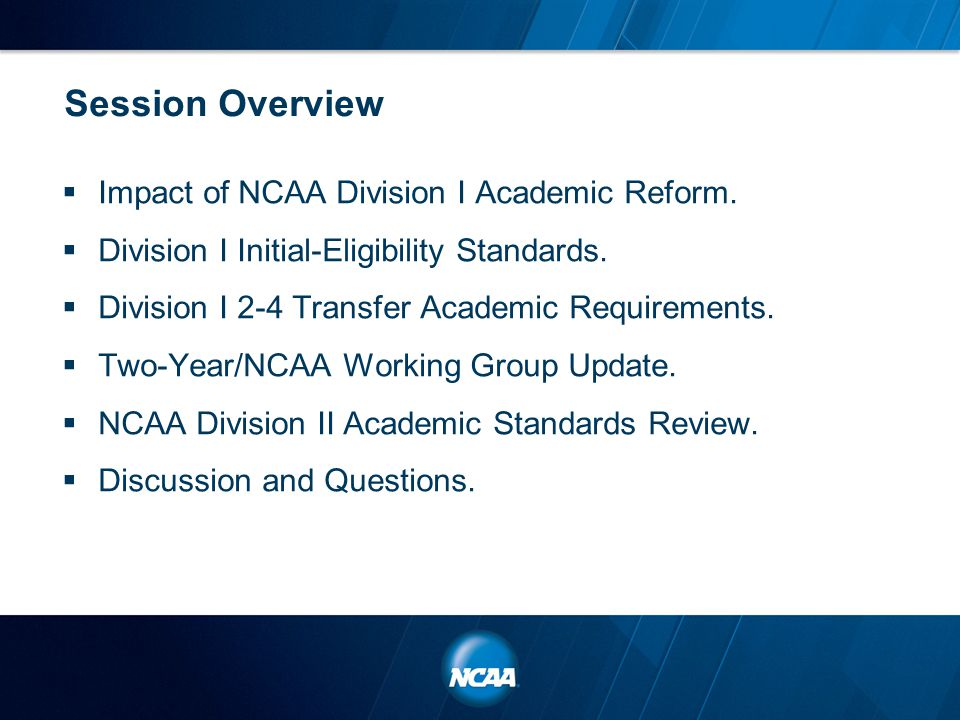 Session Overview  Impact of NCAA Division I Academic Reform.  Division I Initial-Eligibility Standards.  Division I 2-4 Transfer Academic Requireme