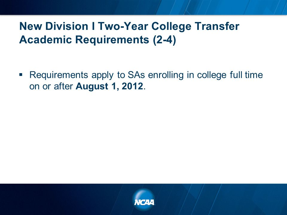 New Division I Two-Year College Transfer Academic Requirements (2-4)  Requirements apply to SAs enrolling in college full time on or after August 1,
