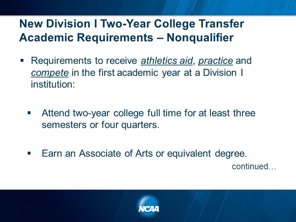 New Division I Two-Year College Transfer Academic Requirements – Nonqualifier  Requirements to receive athletics aid, practice and compete in the fir