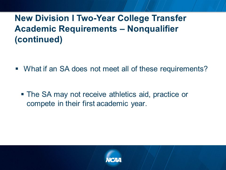 New Division I Two-Year College Transfer Academic Requirements – Nonqualifier (continued)  What if an SA does not meet all of these requirements?  T