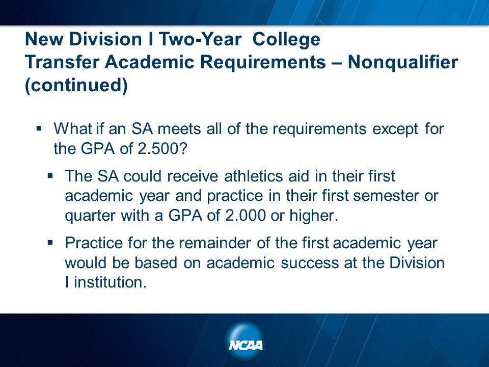 New Division I Two-Year College Transfer Academic Requirements – Nonqualifier (continued)  What if an SA meets all of the requirements except for the