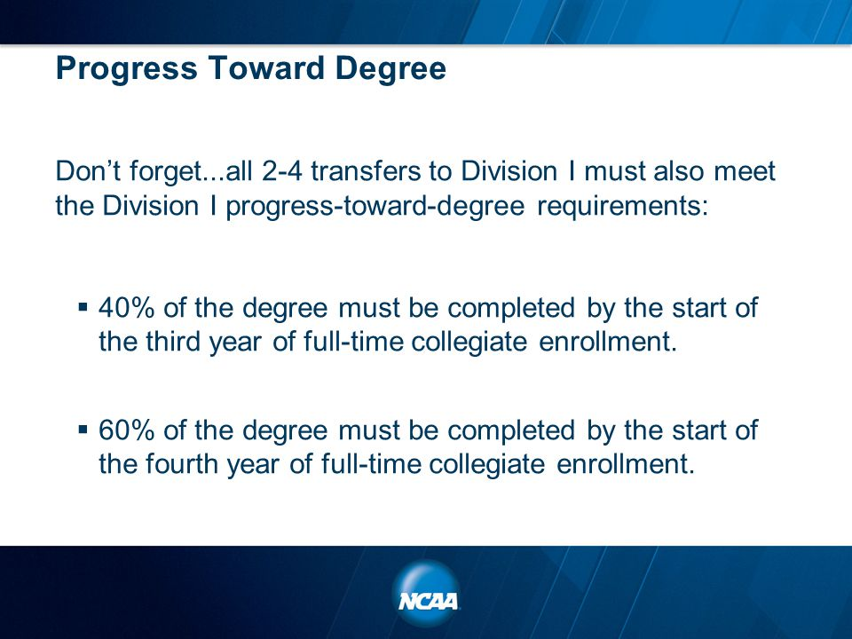 Progress Toward Degree Don't forget...all 2-4 transfers to Division I must also meet the Division I progress-toward-degree requirements:  40% of the
