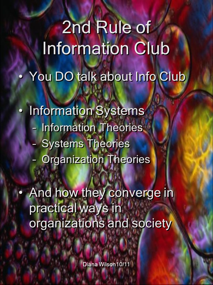 2nd Rule of Information Club You DO talk about Info Club Information Systems –Information Theories –Systems Theories –Organization Theories And how they converge in practical ways in organizations and society You DO talk about Info Club Information Systems –Information Theories –Systems Theories –Organization Theories And how they converge in practical ways in organizations and society
