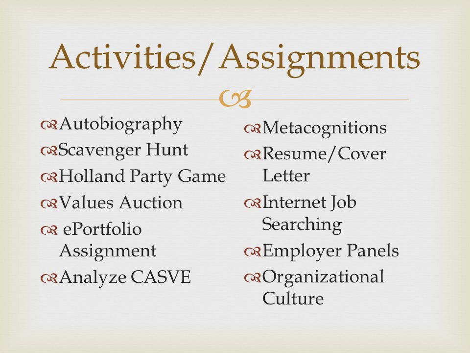  Activities/Assignments  Autobiography  Scavenger Hunt  Holland Party Game  Values Auction  ePortfolio Assignment  Analyze CASVE  Metacognitions  Resume/Cover Letter  Internet Job Searching  Employer Panels  Organizational Culture