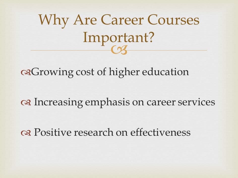   Growing cost of higher education  Increasing emphasis on career services  Positive research on effectiveness Why Are Career Courses Important?