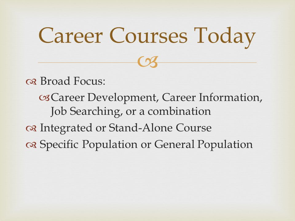   Broad Focus:  Career Development, Career Information, Job Searching, or a combination  Integrated or Stand-Alone Course  Specific Population or General Population Career Courses Today