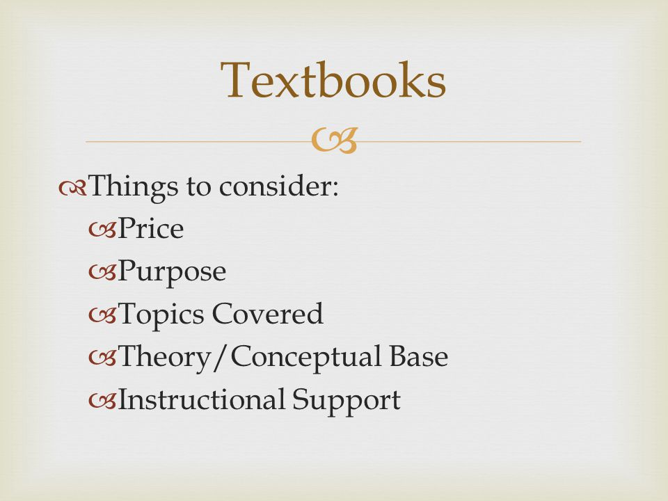   Things to consider:  Price  Purpose  Topics Covered  Theory/Conceptual Base  Instructional Support Textbooks