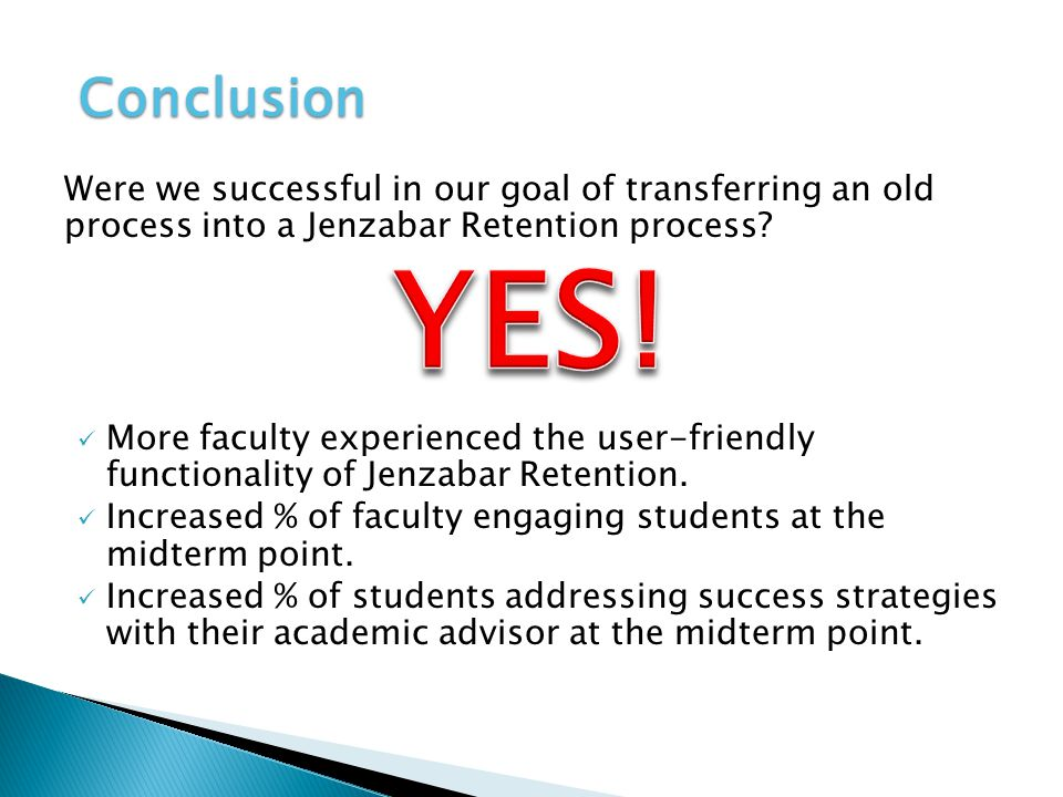 Conclusion Were we successful in our goal of transferring an old process into a Jenzabar Retention process? More faculty experienced the user-friendly