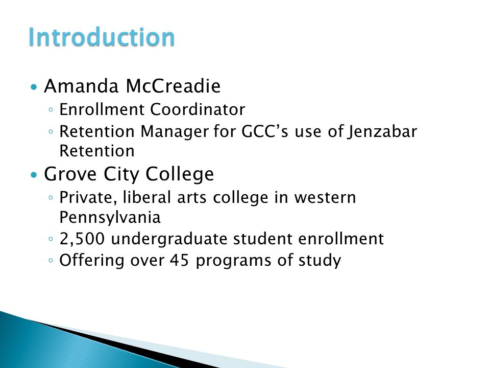 Introduction Amanda McCreadie ◦ Enrollment Coordinator ◦ Retention Manager for GCC's use of Jenzabar Retention Grove City College ◦ Private, liberal arts college in western Pennsylvania ◦ 2,500 undergraduate student enrollment ◦ Offering over 45 programs of study