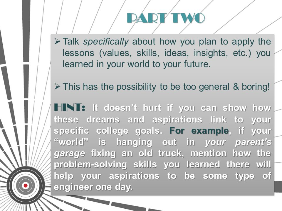  Talk specifically about how you plan to apply the lessons (values, skills, ideas, insights, etc.) you learned in your world to your future.