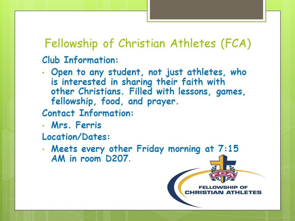 Fellowship of Christian Athletes (FCA) Club Information: Open to any student, not just athletes, who is interested in sharing their faith with other Christians.
